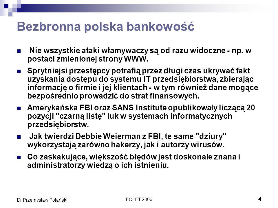 ECLET 20065 Dr Przemysław Polański Bezbronna polska bankowość Najczęstszą przyczyną pozostawiania ich w systemie jest jednak niewłaściwa konfiguracja oprogramowania oraz nieinstalowanie odpowiednich łatek , oferowanych przez producentów oprogramowania.
