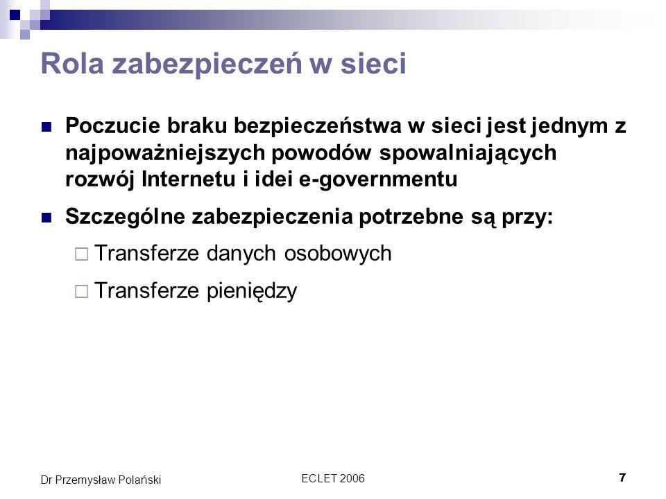 ECLET 200628 Dr Przemysław Polański Asymetryczne szyfrowanie Klucze dystrybuowane są parami Aby zaszyfrować informację: wysyłający szyfruje wiadomość używając publicznego klucza odbiorcy korespondencji Odbierający odszyfrowuje ja używając swojego prywatnego klucza
