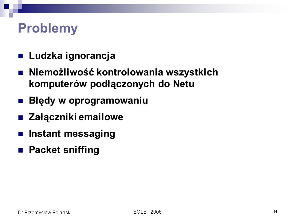ECLET 200620 Dr Przemysław Polański Wirusy Wszyscy wiedzą chyba o co chodzi… Pierwszy wirus został napisany 2 listopada 1988 roku przez 23 letniego Roberta Morrisa w USA Miał powoli wykorzystać znane wady w systemie UNIX, ale poprzez wadę w programie zaczął się bardzo szybko rozprzestrzeniać Uniemożliwił pracę 1/10 Internetowi w tym czasie