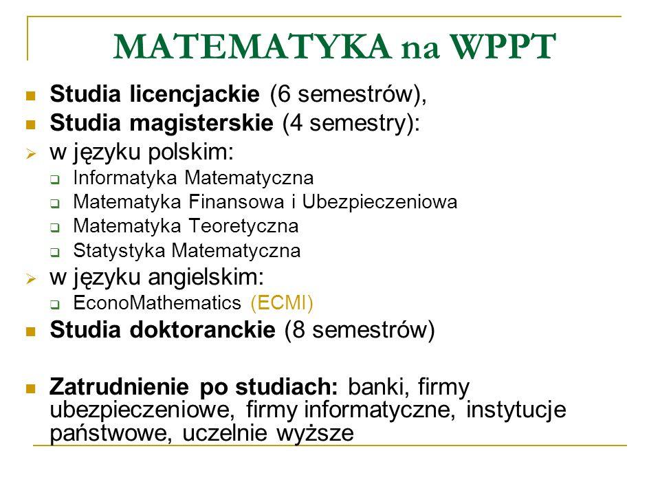 MATEMATYKA na WPPT Studia licencjackie (6 semestrów), Studia magisterskie (4 semestry): w języku polskim: Informatyka Matematyczna Matematyka Finansow