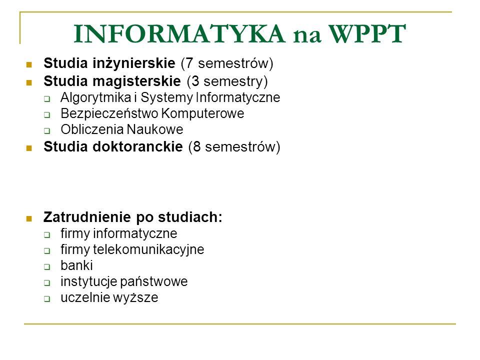 INFORMATYKA na WPPT Studia inżynierskie (7 semestrów) Studia magisterskie (3 semestry) Algorytmika i Systemy Informatyczne Bezpieczeństwo Komputerowe