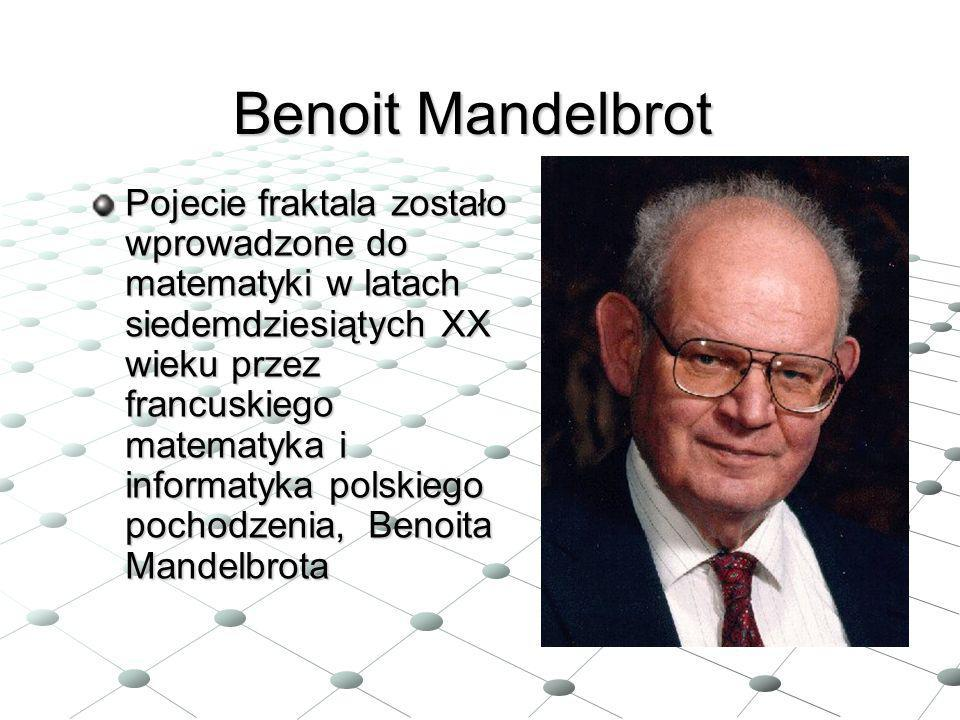 Benoit Mandelbrot Pojecie fraktala zostało wprowadzone do matematyki w latach siedemdziesiątych XX wieku przez francuskiego matematyka i informatyka p