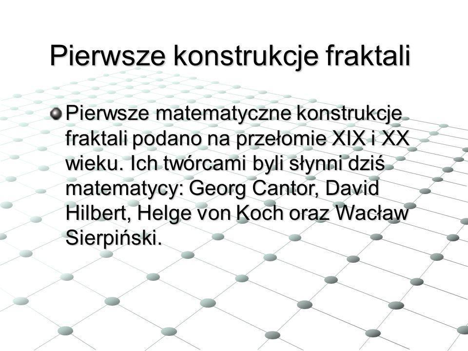 Pierwsze konstrukcje fraktali Pierwsze matematyczne konstrukcje fraktali podano na przełomie XIX i XX wieku. Ich twórcami byli słynni dziś matematycy: