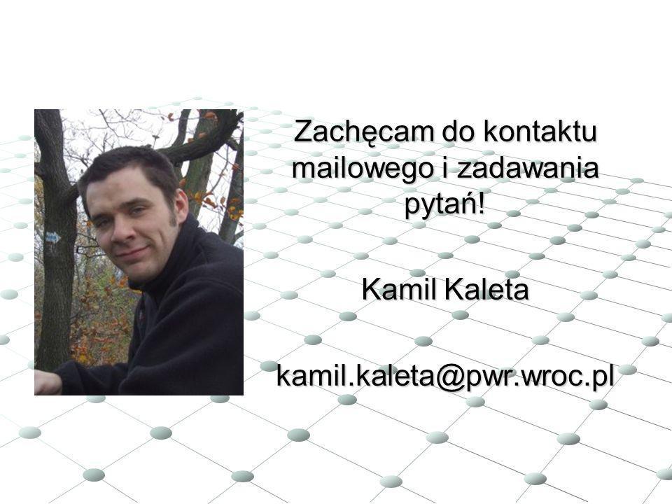 Zachęcam do kontaktu mailowego i zadawania pytań! Kamil Kaleta kamil.kaleta@pwr.wroc.pl