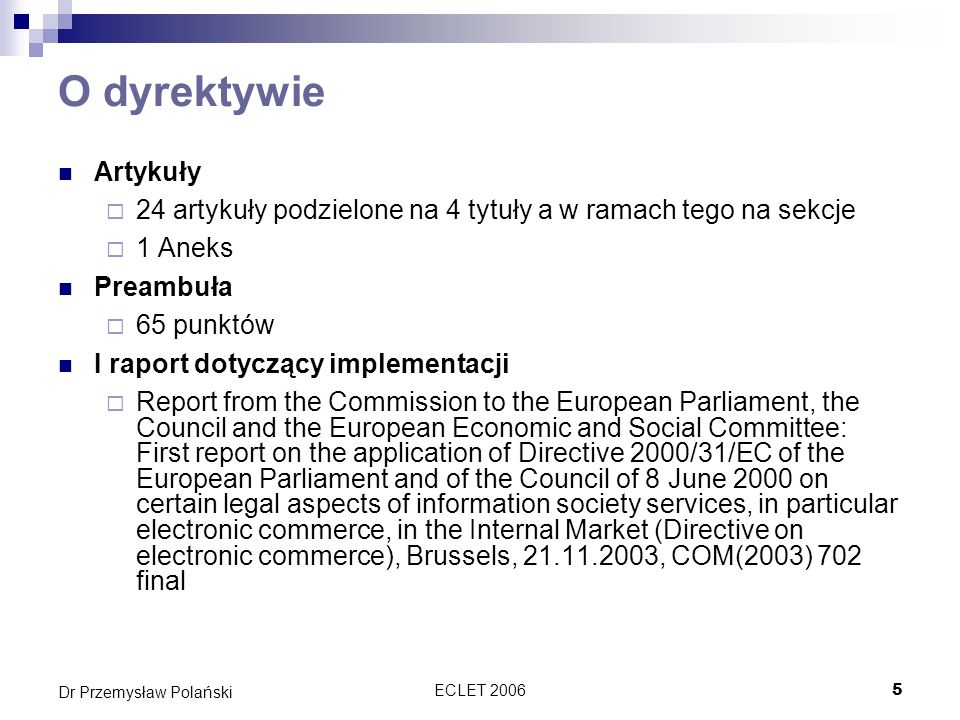 ECLET 20065 Dr Przemysław Polański O dyrektywie Artykuły 24 artykuły podzielone na 4 tytuły a w ramach tego na sekcje 1 Aneks Preambuła 65 punktów I raport dotyczący implementacji Report from the Commission to the European Parliament, the Council and the European Economic and Social Committee: First report on the application of Directive 2000/31/EC of the European Parliament and of the Council of 8 June 2000 on certain legal aspects of information society services, in particular electronic commerce, in the Internal Market (Directive on electronic commerce), Brussels, 21.11.2003, COM(2003) 702 final