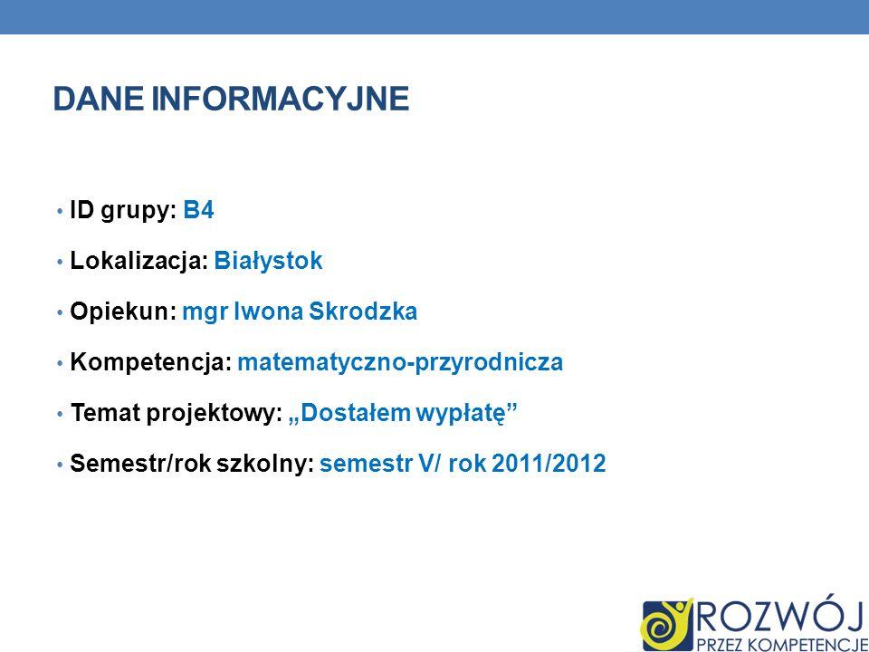 DANE INFORMACYJNE ID grupy: B4 Lokalizacja: Białystok Opiekun: mgr Iwona Skrodzka Kompetencja: matematyczno-przyrodnicza Temat projektowy: Dostałem wypłatę Semestr/rok szkolny: semestr V/ rok 2011/2012