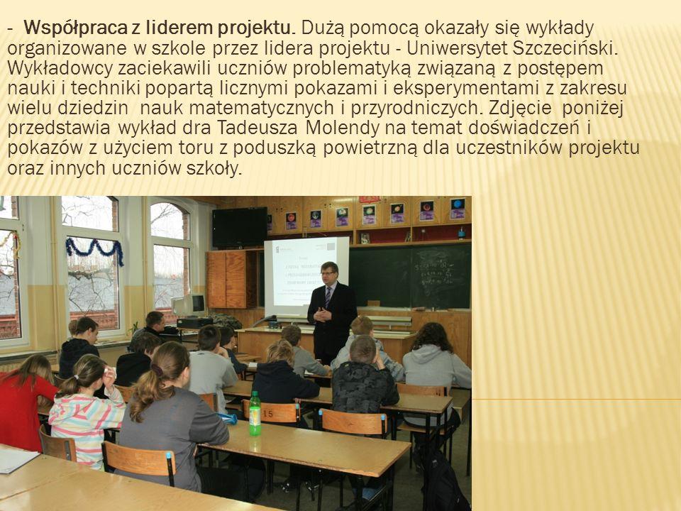 - Współpraca z liderem projektu. Dużą pomocą okazały się wykłady organizowane w szkole przez lidera projektu - Uniwersytet Szczeciński. Wykładowcy zac