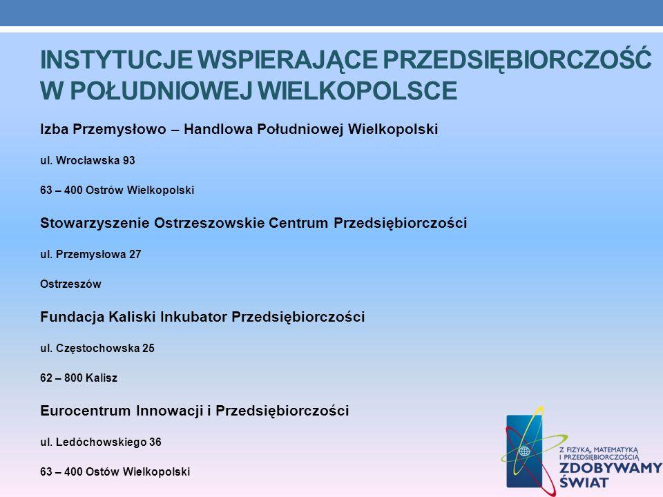 INSTYTUCJE WSPIERAJĄCE PRZEDSIĘBIORCZOŚĆ W POŁUDNIOWEJ WIELKOPOLSCE Izba Przemysłowo – Handlowa Południowej Wielkopolski ul. Wrocławska 93 63 – 400 Os