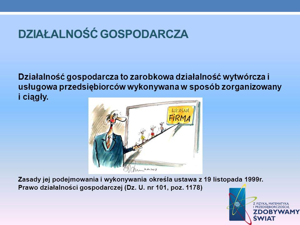 DZIAŁALNOŚĆ GOSPODARCZA Działalność gospodarcza to zarobkowa działalność wytwórcza i usługowa przedsiębiorców wykonywana w sposób zorganizowany i ciąg