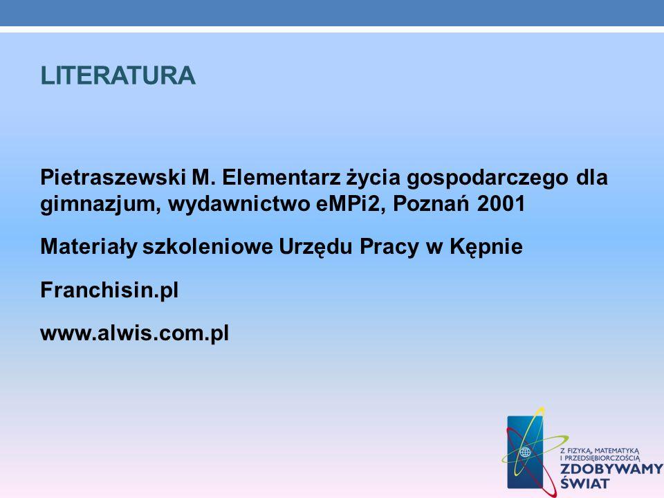 LITERATURA Pietraszewski M. Elementarz życia gospodarczego dla gimnazjum, wydawnictwo eMPi2, Poznań 2001 Materiały szkoleniowe Urzędu Pracy w Kępnie F