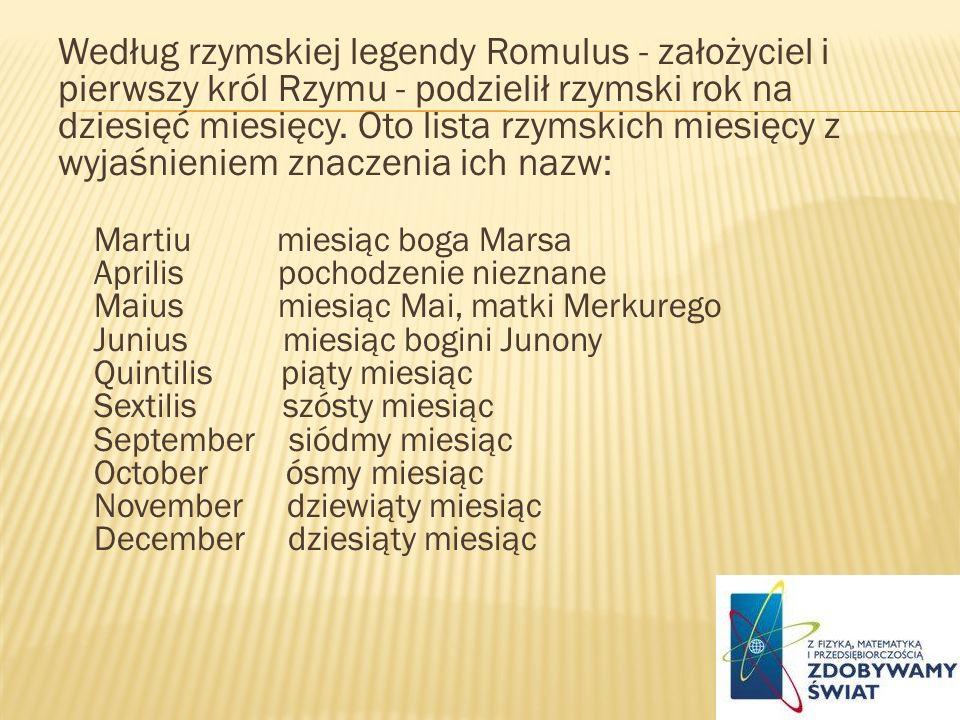 Według rzymskiej legendy Romulus - założyciel i pierwszy król Rzymu - podzielił rzymski rok na dziesięć miesięcy. Oto lista rzymskich miesięcy z wyjaś