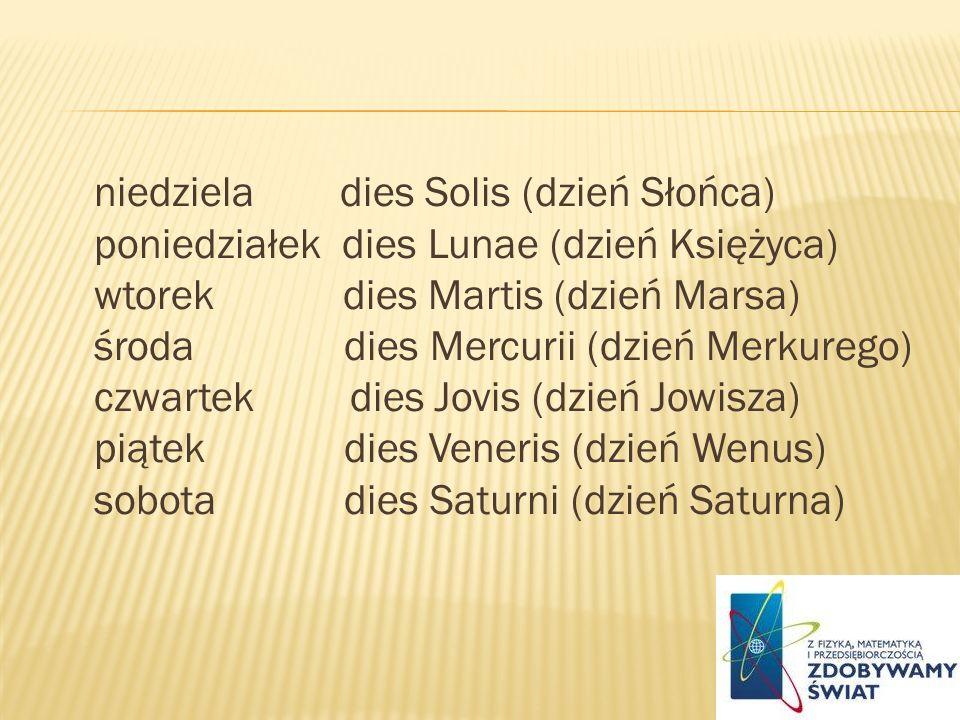 niedziela dies Solis (dzień Słońca) poniedziałek dies Lunae (dzień Księżyca) wtorek dies Martis (dzień Marsa) środa dies Mercurii (dzień Merkurego) cz