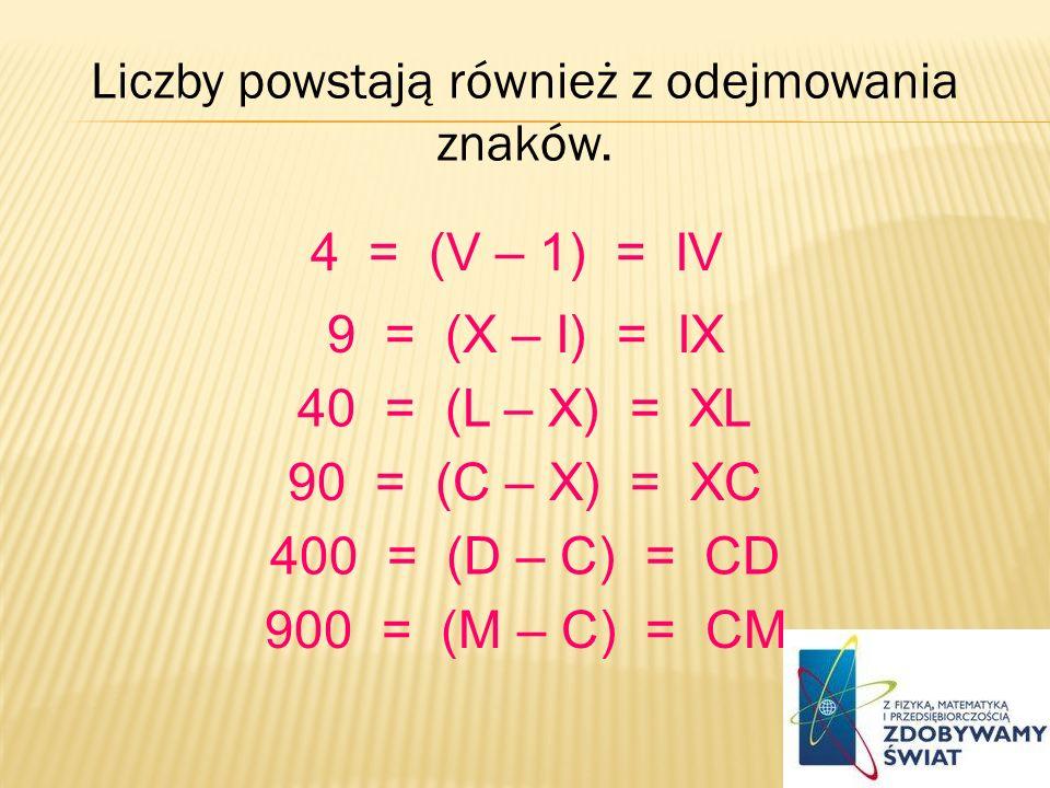 Liczby powstają również z odejmowania znaków. 4 = (V – 1) = IV 9 = (X – I) = IX 40 = (L – X) = XL 90 = (C – X) = XC 400 = (D – C) = CD 900 = (M – C) =