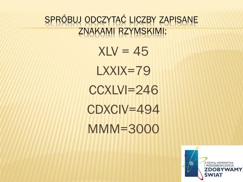 XLV = 45 LXXIX=79 CCXLVI=246 CDXCIV=494 MMM=3000