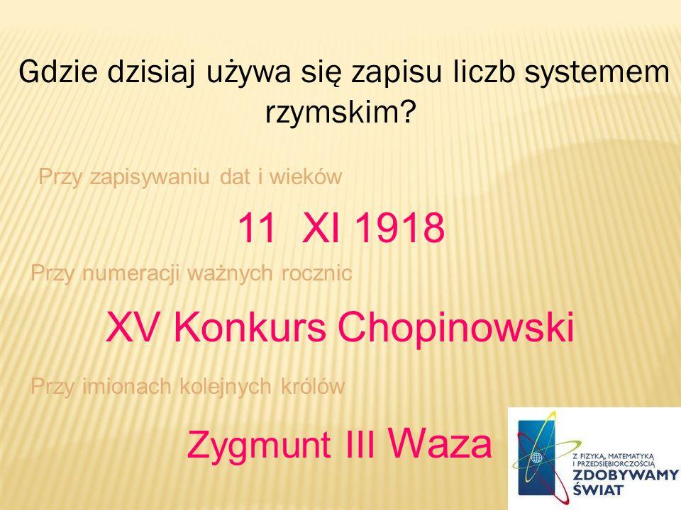Gdzie dzisiaj używa się zapisu liczb systemem rzymskim? Przy zapisywaniu dat i wieków 11 XI 1918 Przy numeracji ważnych rocznic XV Konkurs Chopinowski