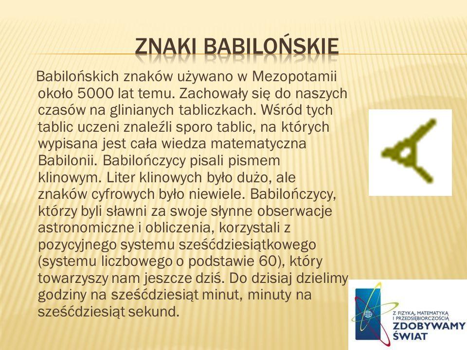 Babilońskich znaków używano w Mezopotamii około 5000 lat temu. Zachowały się do naszych czasów na glinianych tabliczkach. Wśród tych tablic uczeni zna