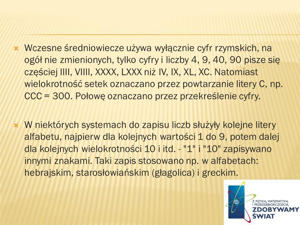 Wczesne średniowiecze używa wyłącznie cyfr rzymskich, na ogół nie zmienionych, tylko cyfry i liczby 4, 9, 40, 90 pisze się częściej IIII, VIIII, XXXX,