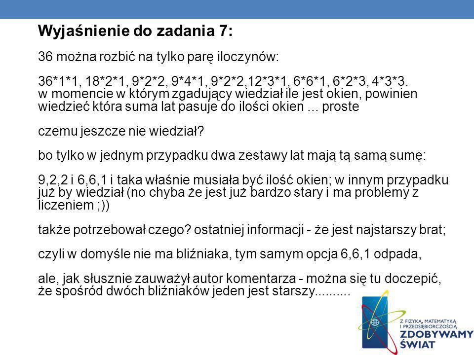Wyjaśnienie do zadania 7: 36 można rozbić na tylko parę iloczynów: 36*1*1, 18*2*1, 9*2*2, 9*4*1, 9*2*2,12*3*1, 6*6*1, 6*2*3, 4*3*3. w momencie w który