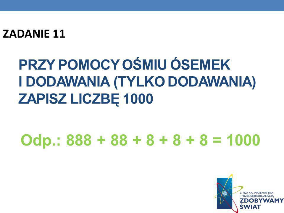 PRZY POMOCY OŚMIU ÓSEMEK I DODAWANIA (TYLKO DODAWANIA) ZAPISZ LICZBĘ 1000 Odp.: 888 + 88 + 8 + 8 + 8 = 1000 ZADANIE 11