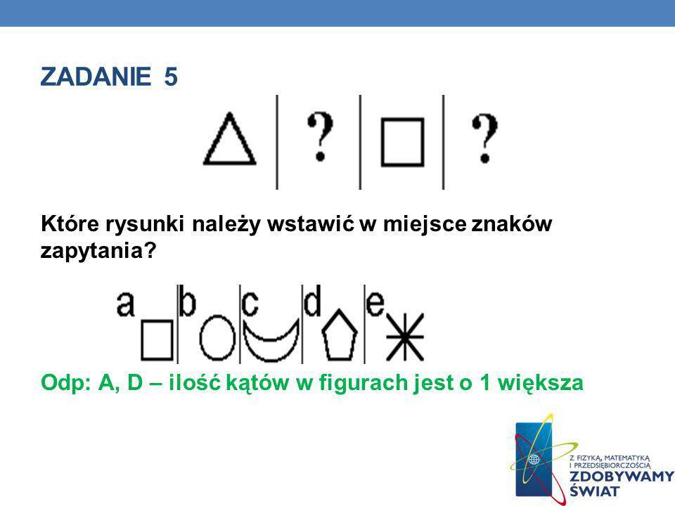 ZADANIE 5 Które rysunki należy wstawić w miejsce znaków zapytania? Odp: A, D – ilość kątów w figurach jest o 1 większa