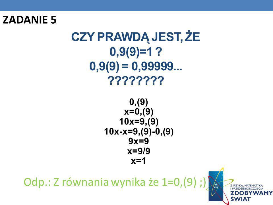 CZY PRAWDĄ JEST, ŻE 0,9(9)=1 ? 0,9(9) = 0,99999... ???????? 0,(9) x=0,(9) 10x=9,(9) 10x-x=9,(9)-0,(9) 9x=9 x=9/9 x=1 Odp.: Z równania wynika że 1=0,(9