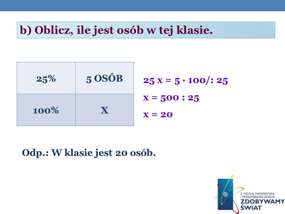 25%5 OSÓB 100%X 25 x = 5 · 100/: 25 x = 500 : 25 x = 20 Odp.: W klasie jest 20 osób.