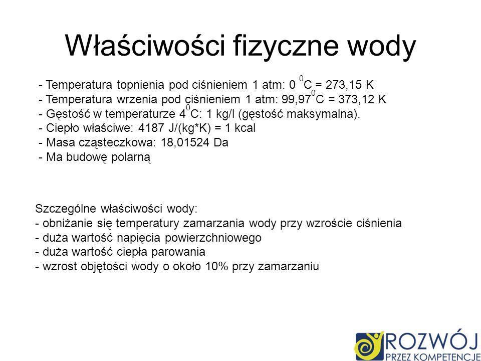 Właściwości fizyczne wody - Temperatura topnienia pod ciśnieniem 1 atm: 0 0 C = 273,15 K - Temperatura wrzenia pod ciśnieniem 1 atm: 99,97 0 C = 373,12 K - Gęstość w temperaturze 4 0 C: 1 kg/l (gęstość maksymalna).
