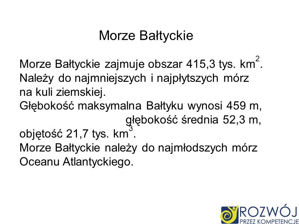 Morze Bałtyckie zajmuje obszar 415,3 tys. km 2. Należy do najmniejszych i najpłytszych mórz na kuli ziemskiej. Głębokość maksymalna Bałtyku wynosi 459