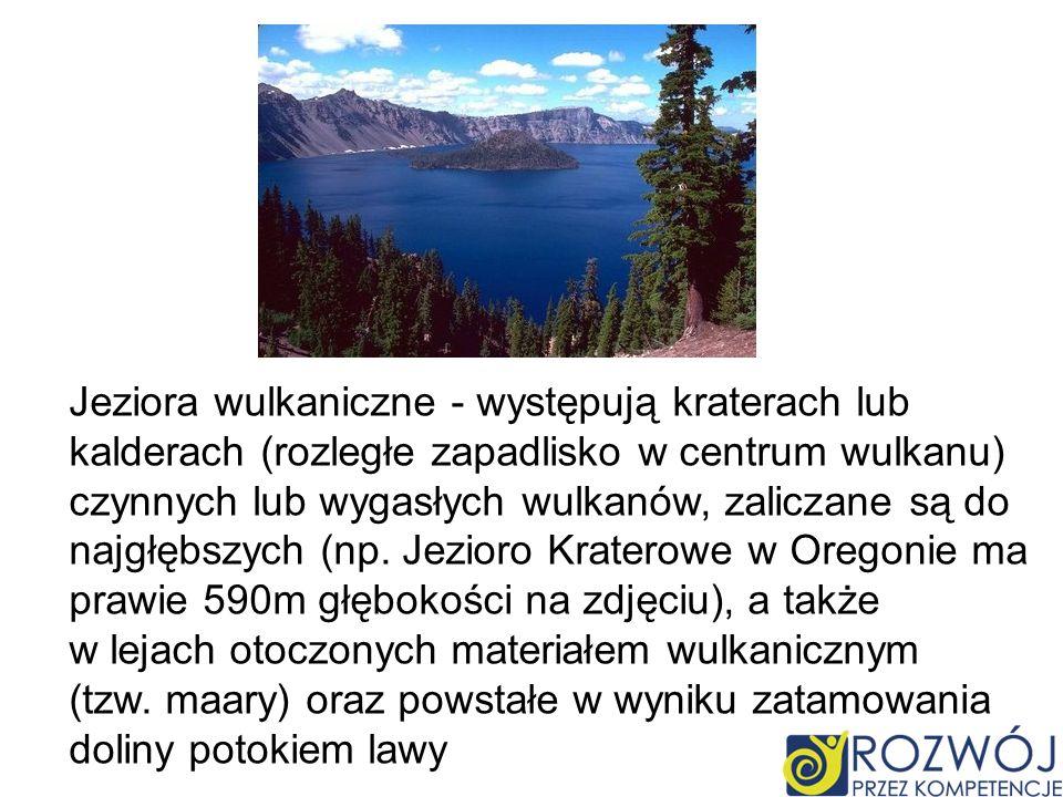Jeziora wulkaniczne - występują kraterach lub kalderach (rozległe zapadlisko w centrum wulkanu) czynnych lub wygasłych wulkanów, zaliczane są do najgł