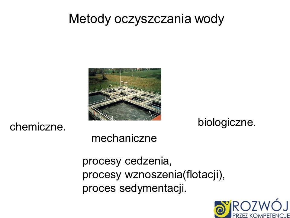 Metody oczyszczania wody chemiczne. mechaniczne procesy cedzenia, procesy wznoszenia(flotacji), proces sedymentacji. biologiczne.