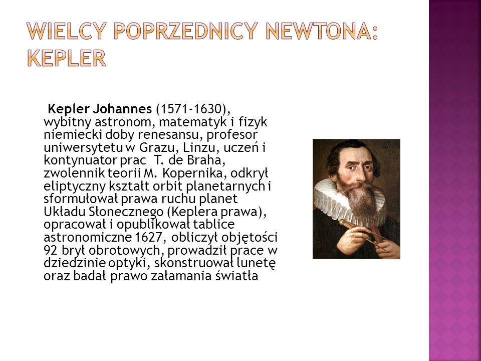 Kepler Johannes (1571-1630), wybitny astronom, matematyk i fizyk niemiecki doby renesansu, profesor uniwersytetu w Grazu, Linzu, uczeń i kontynuator prac T.