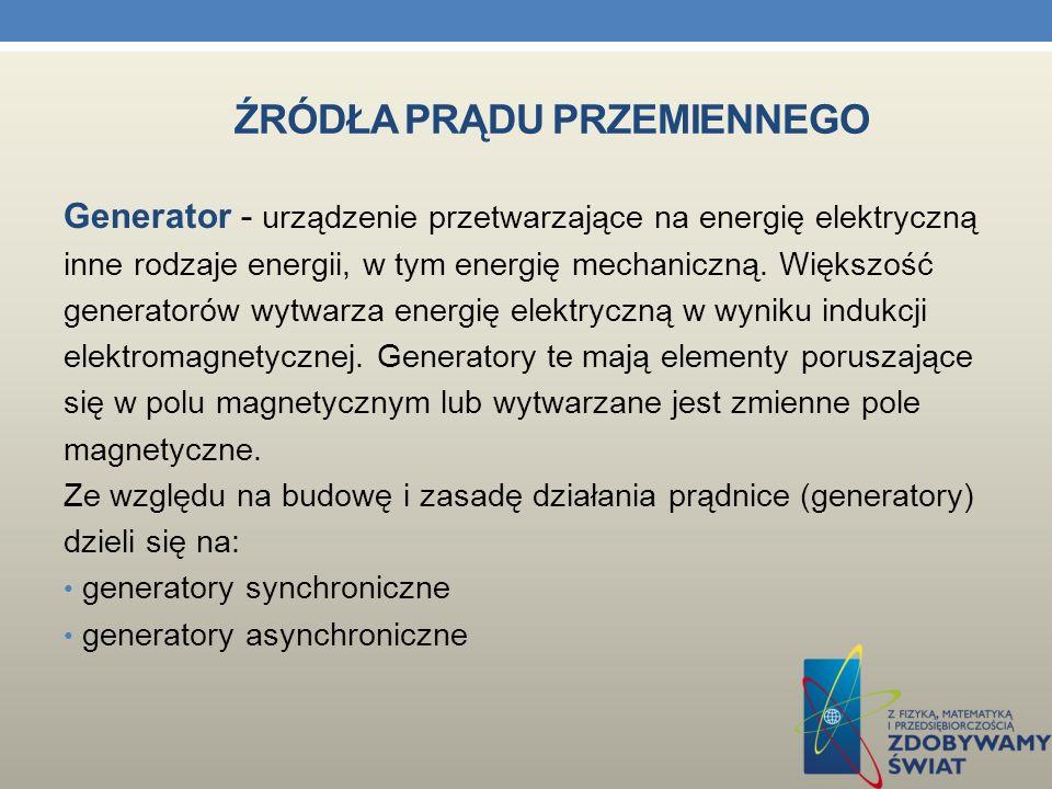 ŹRÓDŁA PRĄDU PRZEMIENNEGO Prądnica - będąc szczególnym przypadkiem maszyny elektrycznej i generatora elektrycznego jest urządzeniem przekształcającym energię mechaniczną w energię elektryczną.