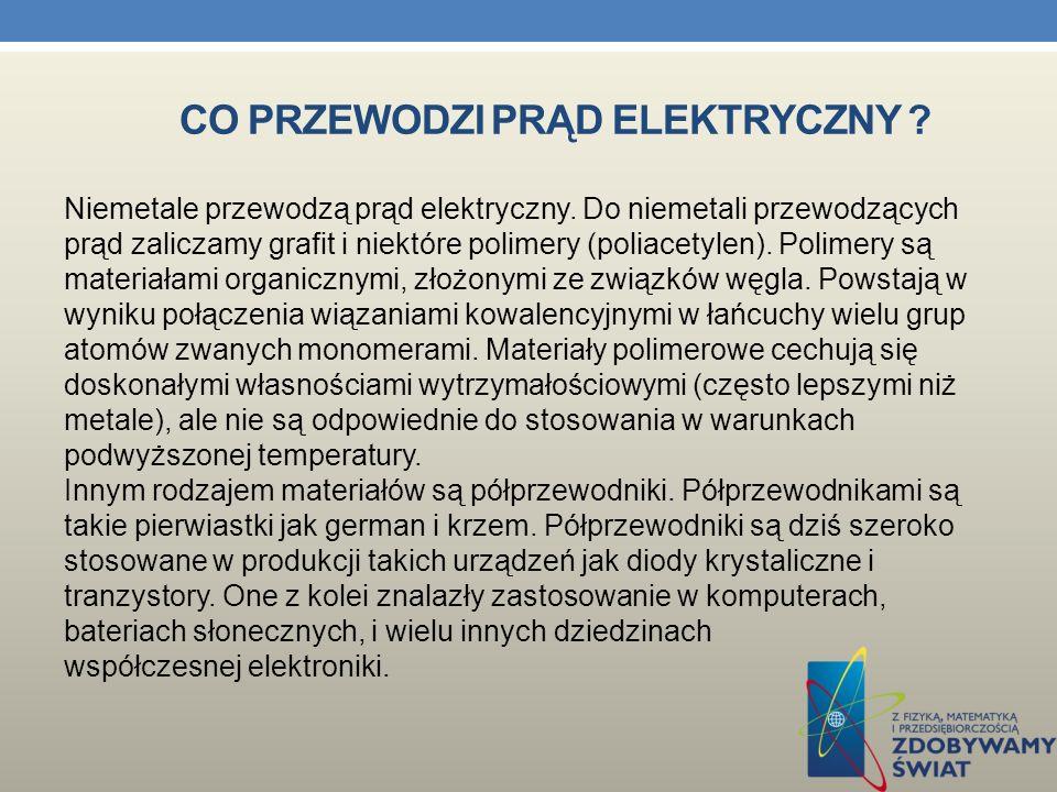CO PRZEWODZI PRĄD ELEKTRYCZNY ? Prąd elektryczny może płynąć przez wiele substancji np. przez elektrolity, grafit, węgiel nie które tworzywa sztuczne.