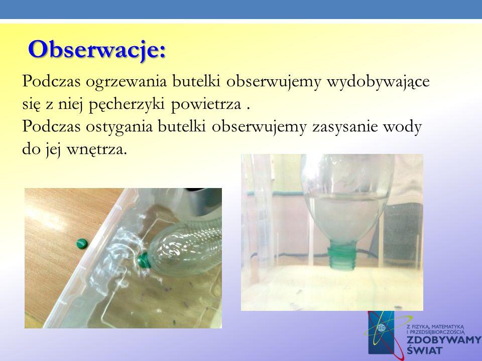Podczas ogrzewania butelki obserwujemy wydobywające się z niej pęcherzyki powietrza. Podczas ostygania butelki obserwujemy zasysanie wody do jej wnętr