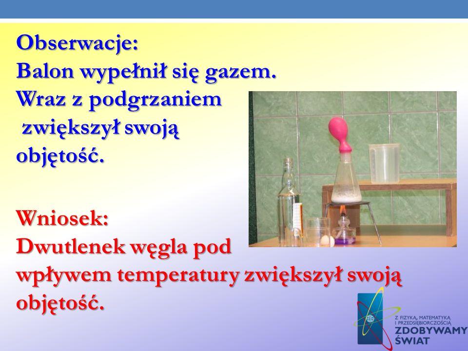 Obserwacje: Balon wypełnił się gazem. Wraz z podgrzaniem zwiększył swoją zwiększył swojąobjętość. Wniosek: Dwutlenek węgla pod wpływem temperatury zwi