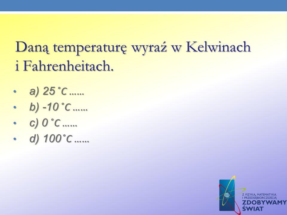 Daną temperaturę wyraź w Kelwinach i Fahrenheitach. a) 25 ̊C …… a) 25 ̊C …… b) -10 ̊C …… b) -10 ̊C …… c) 0 ̊C …… c) 0 ̊C …… d) 100 ̊C …… d) 100 ̊C ……