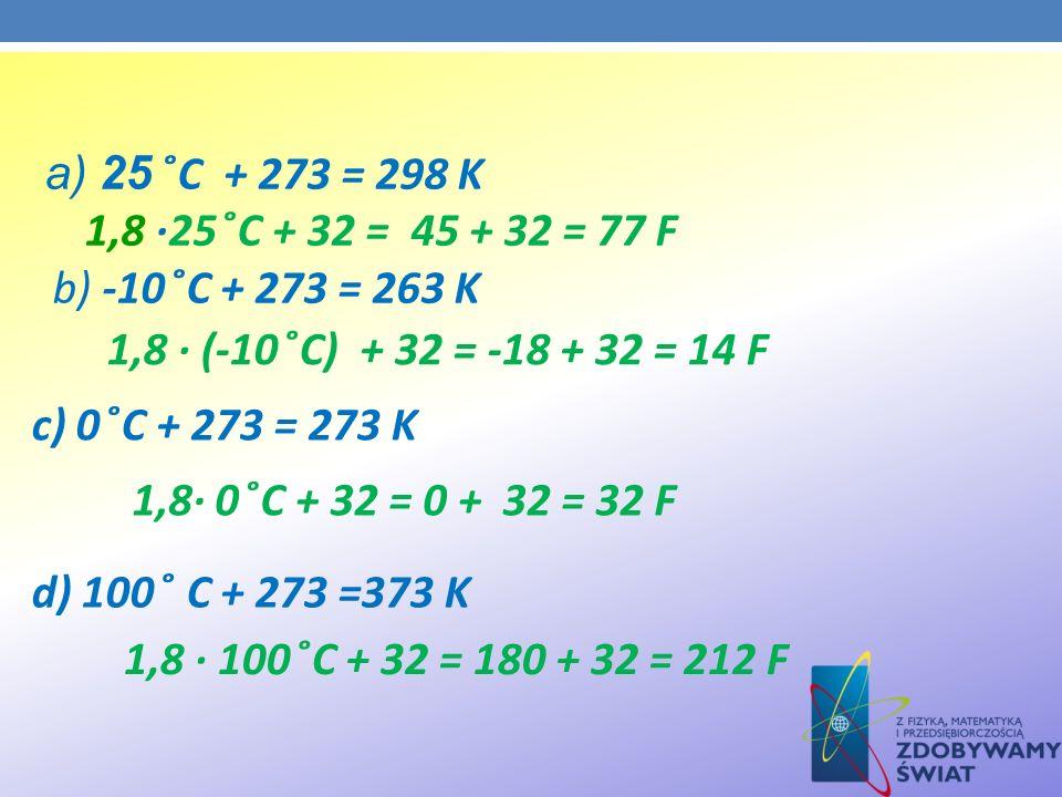 a) 25 ̊C + 273 = 298 K 1,8 ·25 ̊C + 32 = 45 + 32 = 77 F b) -10 ̊C + 273 = 263 K 1,8 · (-10 ̊C) + 32 = -18 + 32 = 14 F c) 0 ̊C + 273 = 273 K 1,8· 0 ̊C
