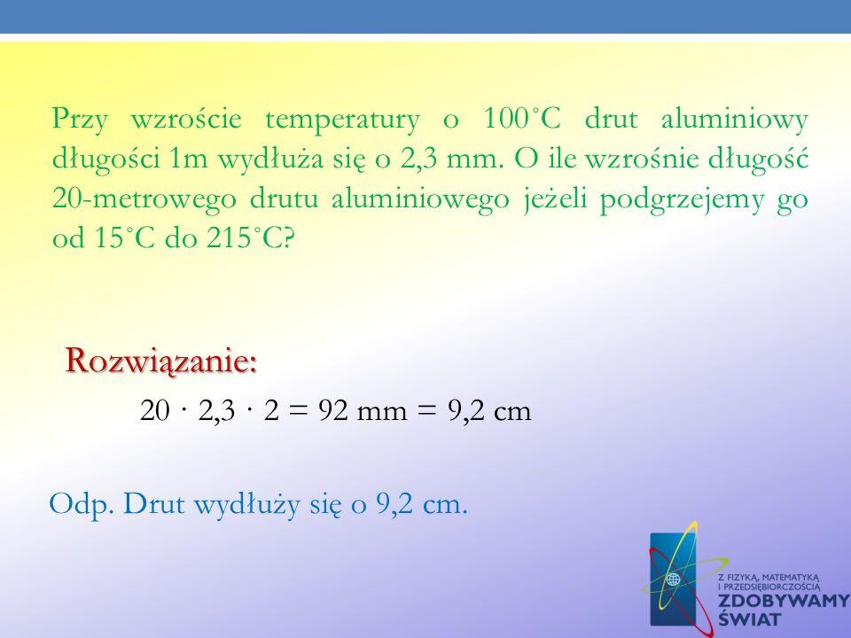 Przy wzroście temperatury o 100˚C drut aluminiowy długości 1m wydłuża się o 2,3 mm. O ile wzrośnie długość 20-metrowego drutu aluminiowego jeżeli podg