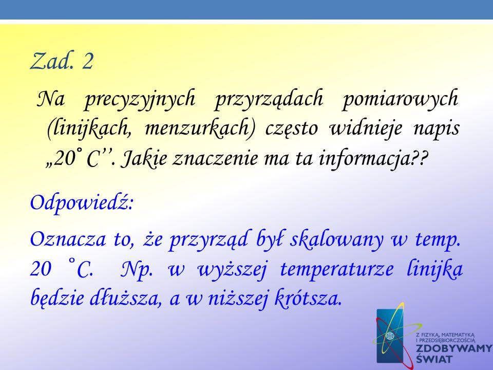 Zad. 2 Na precyzyjnych przyrządach pomiarowych (linijkach, menzurkach) często widnieje napis 20 ̊ C. Jakie znaczenie ma ta informacja?? Odpowiedź: Ozn