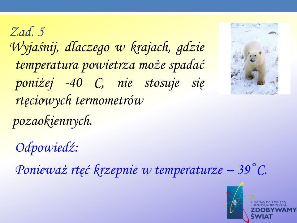 Zad. 5 Wyjaśnij, dlaczego w krajach, gdzie temperatura powietrza może spadać poniżej -40 C, nie stosuje się rtęciowych termometrów pozaokiennych. Odpo