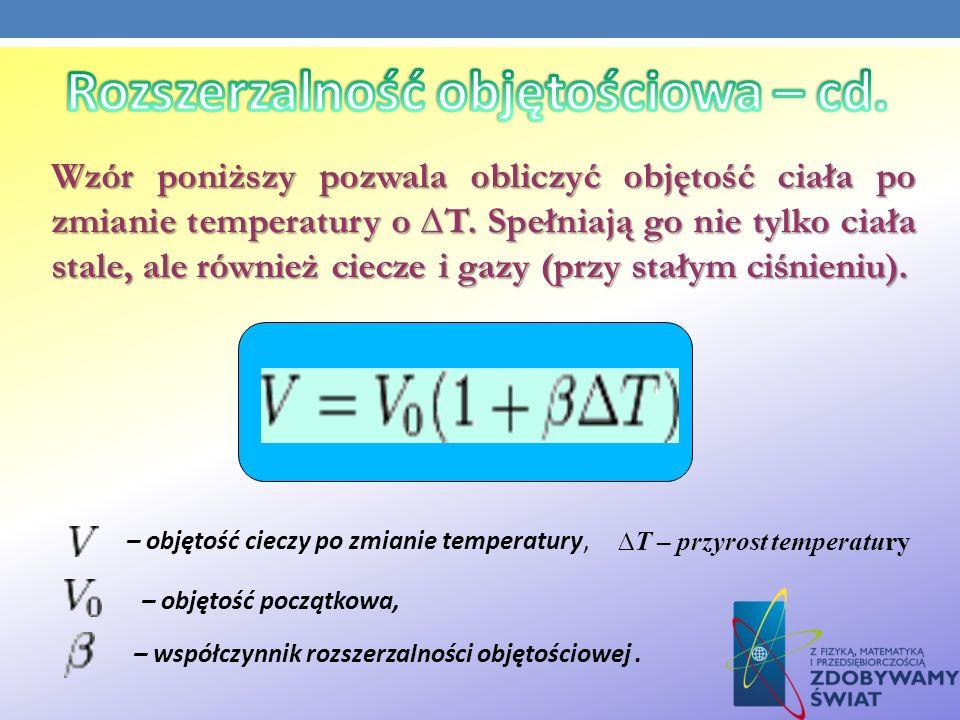 – objętość cieczy po zmianie temperatury, – objętość początkowa, – współczynnik rozszerzalności objętościowej. T – przyrost temperatury Wzór poniższy