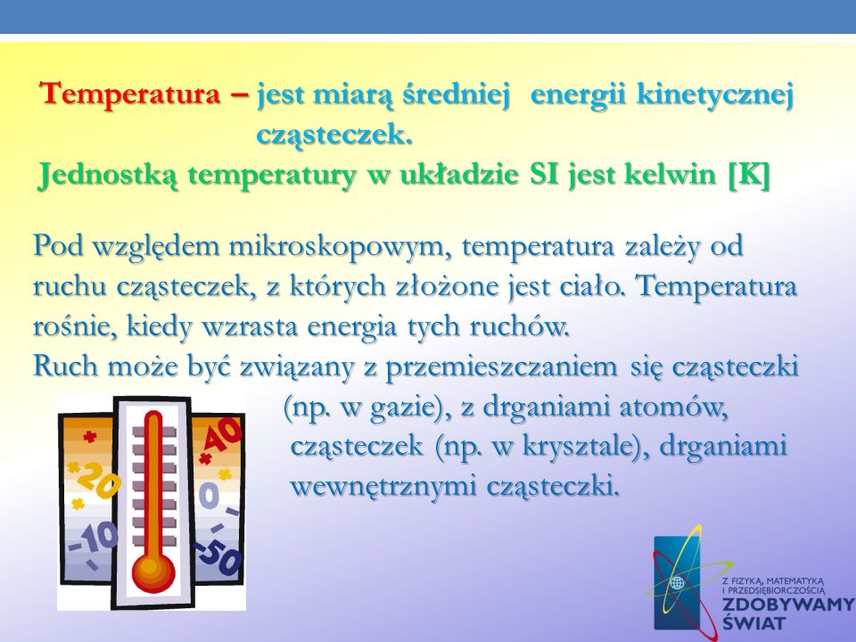Temperatura – jest miarą średniej energii kinetycznej cząsteczek. Jednostką temperatury w układzie SI jest kelwin [K] Pod względem mikroskopowym, temp