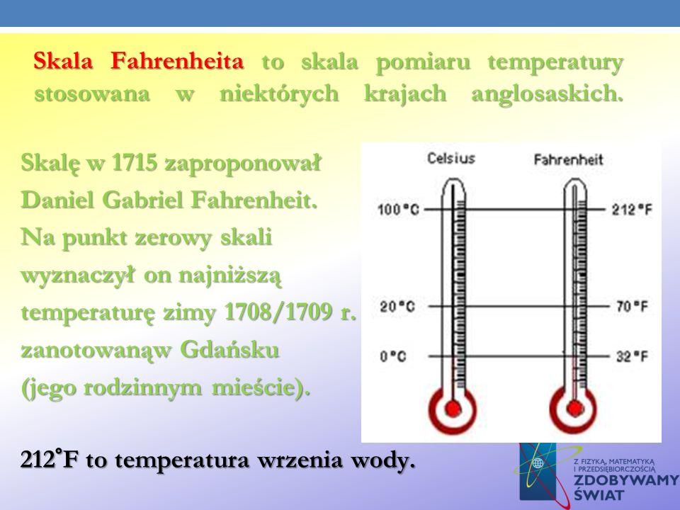 Skala Fahrenheita to skala pomiaru temperatury stosowana w niektórych krajach anglosaskich. Skala Fahrenheita to skala pomiaru temperatury stosowana w