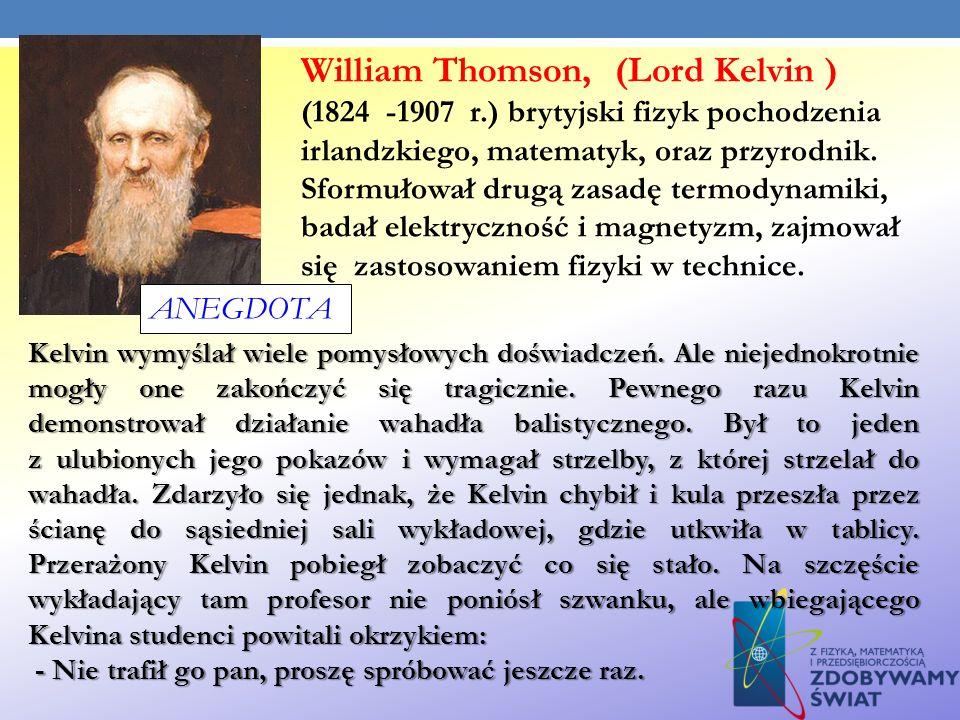 William Thomson, (Lord Kelvin ) (1824 -1907 r.) brytyjski fizyk pochodzenia irlandzkiego, matematyk, oraz przyrodnik. Sformułował drugą zasadę termody