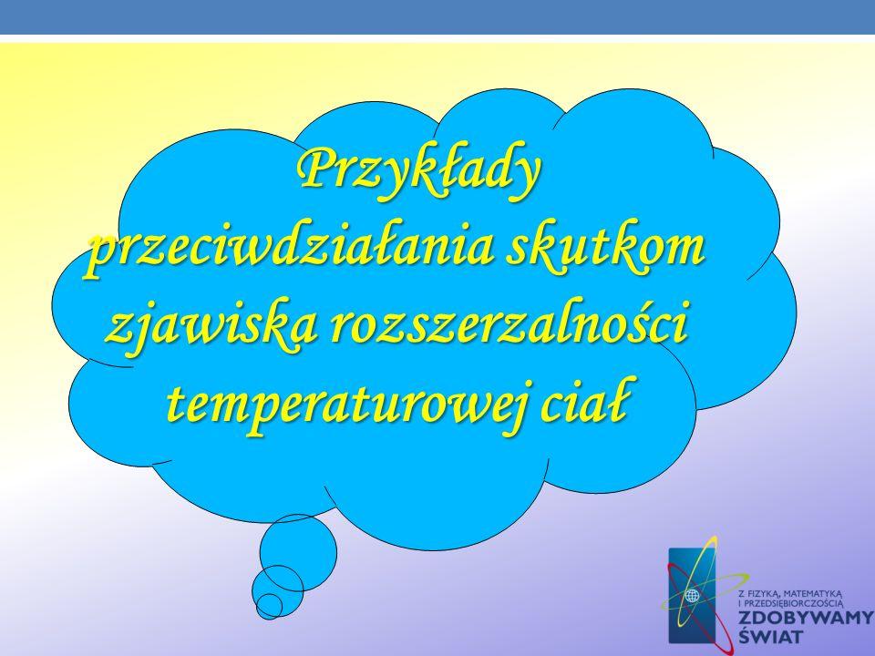 Przykłady przeciwdziałania skutkom zjawiska rozszerzalności temperaturowej ciał Przykłady przeciwdziałania skutkom zjawiska rozszerzalności temperatur