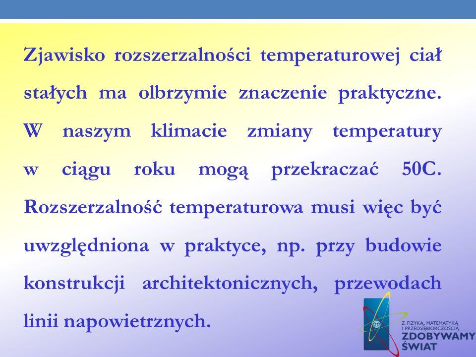 Zjawisko rozszerzalności temperaturowej ciał stałych ma olbrzymie znaczenie praktyczne. W naszym klimacie zmiany temperatury w ciągu roku mogą przekra