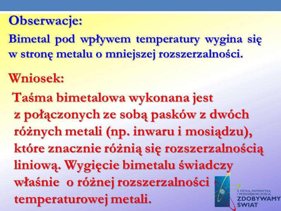 Obserwacje: Bimetal pod wpływem temperatury wygina się w stronę metalu o mniejszej rozszerzalności. Wniosek: Taśma bimetalowa wykonana jest z połączon