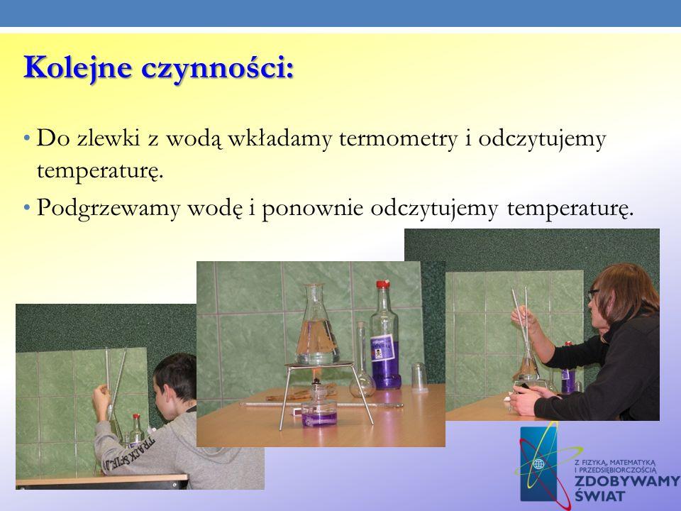 Kolejne czynności: Do zlewki z wodą wkładamy termometry i odczytujemy temperaturę. Podgrzewamy wodę i ponownie odczytujemy temperaturę.