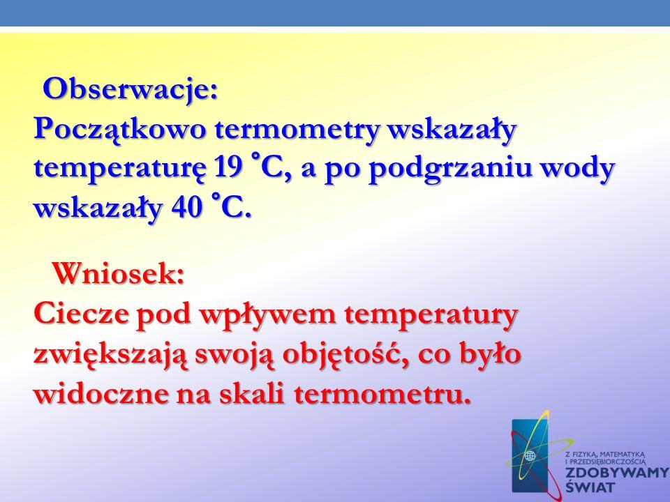 Obserwacje: Początkowo termometry wskazały temperaturę 19 °C, a po podgrzaniu wody wskazały 40 °C. Obserwacje: Początkowo termometry wskazały temperat