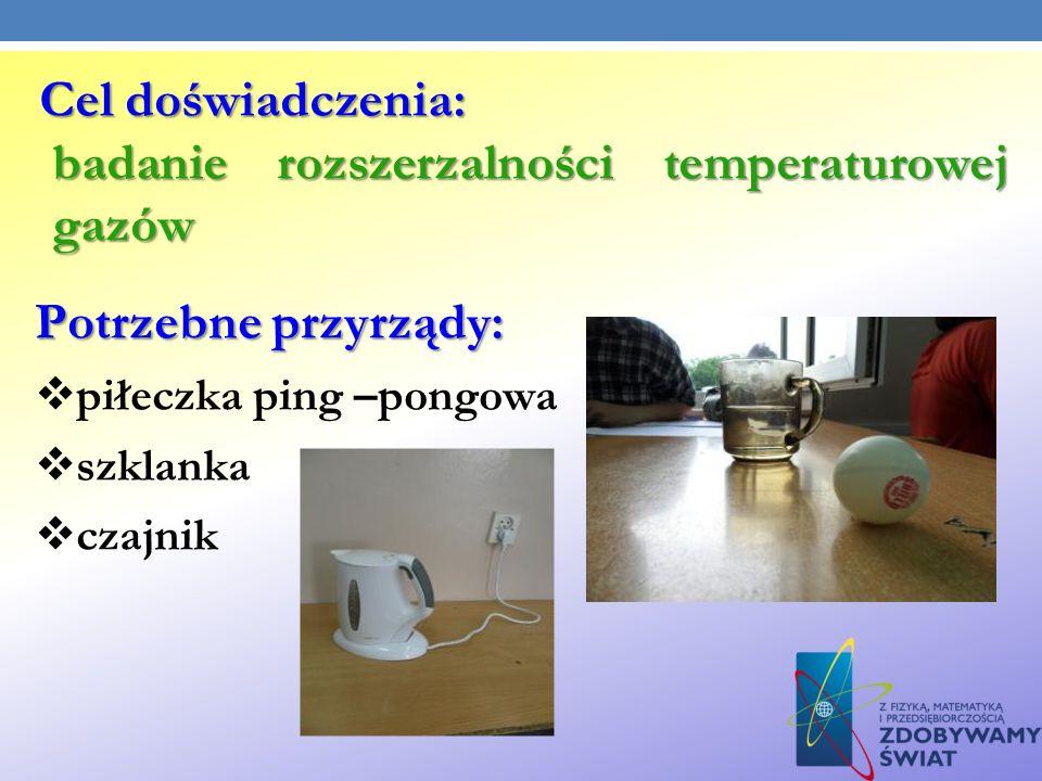 Potrzebne przyrządy: piłeczka ping –pongowa szklanka czajnik Cel doświadczenia: badanie rozszerzalności temperaturowej gazów badanie rozszerzalności t